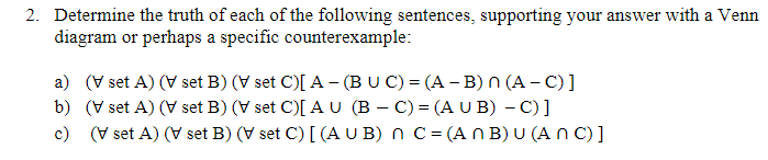 2. Determine the truth of each of the following sentences, supporting vour answer with a Venn diagram or perhaps a specific counterexample: a) (V set A) (V set B) (V set C)[A-(BUC)-(A-B)n(A-C)] b) (V set A) (V set B) (V set C)[ AU (B- C) (A UB) - C)] c) V set A) (V set B) (V set C) [(A UB) nC (An B) U (An C)]
