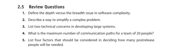 2.5 Review Questions 1. Define the depth versus the breadth issue in software complexity 2. Describe a way to simplify a complex problem. 3. List two technical concerns in developing large systems 4. What is the maximum number of communication paths for a team of 20 people? 5. List four factors that should be considered in deciding how many postrelease people will be needed.
