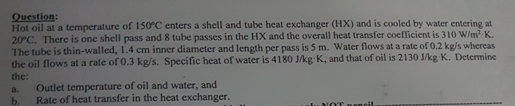 uestion: Hot oil at a temperature of 150°C enters a shell and tube heat exchanger (HX) and is cooled by water entering at 20°C. The tube is thin-walled, 1.4 cm inner diameter and length per pass is 5 m. Water flows at a rate of 0.2 kg/s whereas There is one shell pass and 8 tube passes in the HX and the overall heat transfer coefficient is 310 W/m2 K. the oil flows at a rate of 0.3 kg/s. Specific heat of water is 4180 J/kg K, and that of oil is 2130 J/kg K. Determine the: a. Outlet temperature of oil and water, and b. Rate of heat transfer in the heat exchanger.