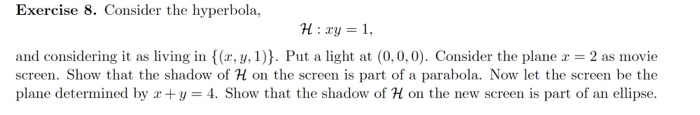 Exercise 8. Consider the hyperbola, H:ry = 1, and considering it as living in (x, y, 1)) . Put a light at (0.0.0). Consider t