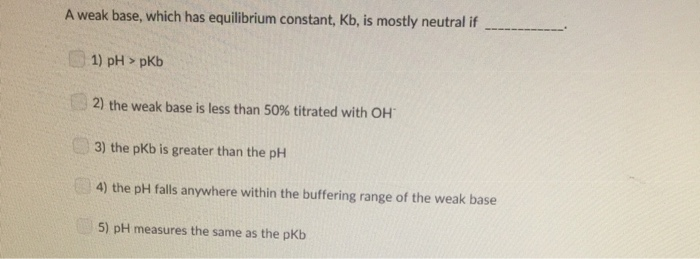 A weak base, which has equilibrium constant, Kb, is mostly neutral if 1) pH>pkb , 2) the weak base is less than 50% titrated with H 3) the pkb is greater than the ph 4) the pH falls anywhere within the buffering range of the weak base 5) pH measures the same as the pkb