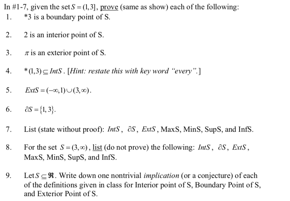 in #1-7, given the sets-(1,3], prove (same as show) each of the following: 1. *3 is a boundary point of S. 2. 2 is an interior point of S. 3.t is an exterior point of S 4. (,3) c IntS. Hint: restate this with key word every] ExtS-(-1(3,00). 6. as-3) . List (state without proof): IntS, os, ExtS, MaxS, MinS, SupS, and Infs. 8. For the set S (3,), list (do not prove) the following: IntS, as, ExtS, MaxS, MinS, SupS, and InfS. 9. LetS cR. Write down one nontrivial implication (or a conjecture) of each of the definitions given in class for Interior point of S, Boundary Point of S, and Exterior Point of S