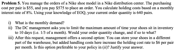 Problem 5. You manage the orders of a Nike shoe model in a Nike distribution center. The purchasing cost per pair is S55, and you pay $575 to place an order. You calculate holding costs based on a monthly interest rate of 8%. Using your knowledge of E00, your current order quantity is 640 pairs. i) What is the monthly demand? i) The DC management asks you to limit the maximum amount of time your shoes sit in inventory to 10 days (i.e. 1/3 ofa month). Would your order quantity change, and if so to what? iii) After this request, management offers a second option: You can store your shoes in a different part of the warehouse, but added handling costs here increase the holding cost rate to $6 per pair per month. Is this option preferable to your policy in (i)? Justify your answer