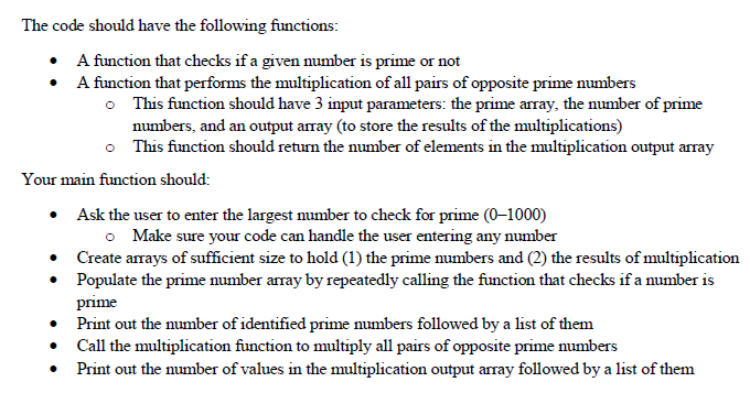 The code should have the following functions: A function that checks if a given number is prime or not * A function that performs the multiplication of all pairs of opposite prime numbers This function should have 3 input parameters: the prime array, the number of prime numbers, and an output array (to store the results of the multiplications) This function should return the number of elements in the multiplication output array o o Your main function should: Ask the user to enter the largest number to check for prime (0-1000) . o Make sure your code can handle the user entering any numbei Populate the prime number array by repeatedly calling the function that checks if a number is Print out the number of identified prime numbers followed by a list of them Print out the number of values in the multiplication output array followed by a list of themm .Create arrays of sufficient size to hold (1) the prime numbers and (2) the results of multiplication prime . Call the multiplication function to multiply all pairs of opposite prime numbers