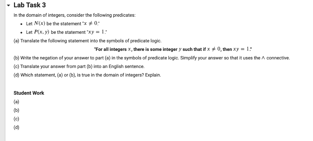 Lab Task 3 In the domain of integers, consider the following predicates: Let N(x) be the statementx 0 .Let P(x, y) be the statement xy 1 (a) Translate the following statement into the symbols of predicate logic. For all integers x, there is some integer y such that if x 0, then xy-l. (b) Write the negation of your answer to part (a) in the symbols of predicate logic. Simplify your answer so that it uses the A connective. c) Translate your answer from part (b) into an English sentence. (d) Which statement, (a) or (b), is true in the domain of integers? Explain. Student Work