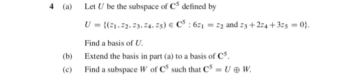 4 (a) Let U be the subspace of C5 defined by Find a basis of U. (b) Extend the basis in part (a) to a basis of Cs (c) Find a subspace W of CS such that W