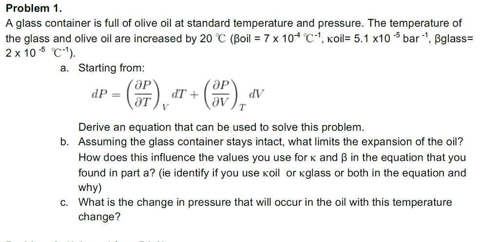 Problem 1 A glass container is full of olive oil at standard temperature and pressure. The temperature of ihe glass and olive (게 air incre%ased by 20 ℃ (Beil Y x 1 (14 t 1, Koit 5.1 x10 bar 1 ligl 2 x 10-5 ℃-1). ass- a. Starting from: Derive an equation that can be used to solve this problem Assuming the glass container stays intact, what limits the expansion of the oil? How does this influence the values you use for K and B in the equation that you found in part a? (ie identify if you use koil or Kglass or both in the equation and why) What is the change in pressure that will occur in the oil with this temperature change? b. c.