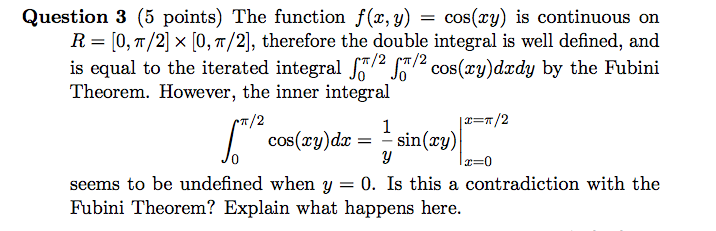 Question 3 (5 points) The function f(x,y) = cos(xy) is continuous on [0, π/2] , therefore the double integral is well defined, and R-lo, π/2] is equal to the iterated integral(ry)dzdy by the Fubini Theorem. However, the inner integral cos(zyjdz=-sin(xy) seems to be undefined when y-0. Is this a contradiction with the ere.