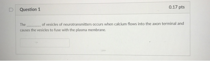 0.17 pts Question 1 The causes the vesicles to fuse with the plasma membrane. of vesicles of neurotransmitters occurs when calcium flows into the axon terminal and