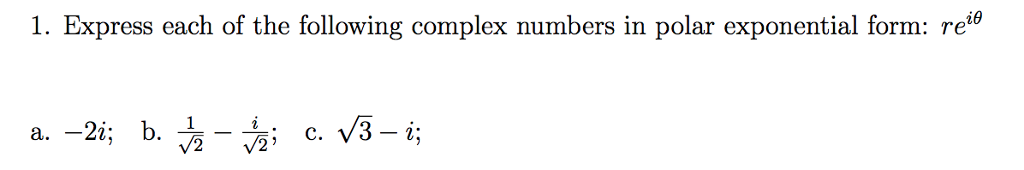 1. Express each of the following complex numbers in polar exponential form: re0 c. V3- i;