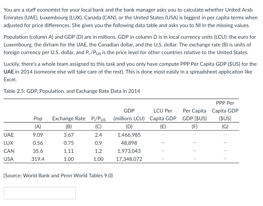 You are a staff economist for your local bank and the bank manager asks you to calculate whether United Arab Emirates (UAE), Luxembourg (LUX), Canada (CAN), or the United States (USA) is biggest in per capita terms when adjusted for price differences. She gives you the following data table and asks you to fill in the missing values Population (column A) and GDP (D) are in millions. GDP in column D is in local currency units (LCU): the euro for Luxembourg, the dirham for the UAE, the Canadian dollar, and the U.S. dollar. The exchange rate (B) is units of foreign currency per U.S. dollar, and Pi/Pus is the price level for other countries relative to the United States Luckily, theres a whole team assigned to this task and you only have compute PPP Per Capita GDP ($US) for the UAE in 2014 (someone else will take care of the rest). This is done most easily in a spreadsheet application like Excel Table 2.5: GDP, Population, and Exchange Rate Data in 2014 PPP Per LCU Per Per Capita Capita GD GDP Pop Exchange Rate Pi/Pus (millions LCU) Capita GDP GDP (SUS) US) UAE LUX CAN USA 9.09 0.56 35.6 319.4 3.67 0.75 1.11 1.00 2.4 0.9 1.2 1.00 1,466,985 48,898 1,973,04.3 17,348,072 (Source: World Bank and Penn World Tables 9.0)