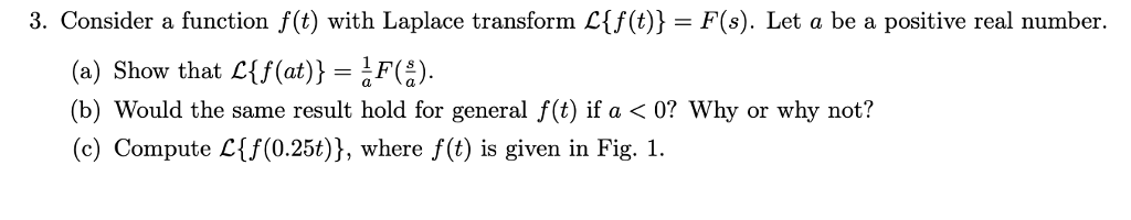 3. Consider a function f(t) with Laplace transform C(t)) F(s). Let a be a positive real number. (a) Show that Cf(at))F() (b) Would the same result hold for general f(t) if a < 0? Why or why not? (c) Compute Lf(0.25t)), where f(t) is given in Fig. 1