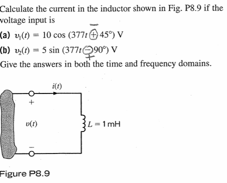 Calculate the current in the inductor shown in Fig. P8.9 if the voltage input is (a) vj() -10 cos (3771459) v (b) v2(t)-5 sin (377tO90) V Give the answers in both the time and frequency domains. i(t) D(t) Figure P8.9