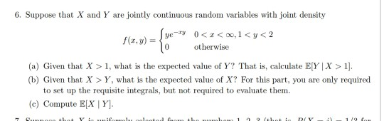 6. Suppose that X and Y are jointly continuous random variables with joint density f(z,y,-10 otherwise (a) Given that X 1, what is the expected value of Y? That is, calculate EY | X>1]. (b) Given that X > Y, what is the expected value of X? For this part, you are only required to set up the requisite integrals, but not required to evaluate them (c) Compute EX Y.