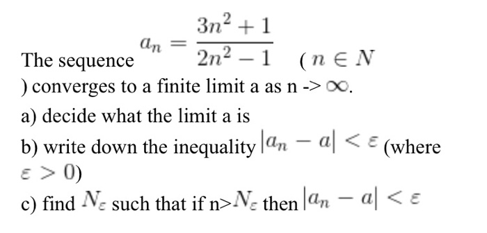 an = 2n2-1 (nEN The sequence ) converges to a finite limit a as n -> 00 a) decide what the limit a is b) write down the inequality an -a (where ε>0) c) find Ne such that if n>N, then lan-al < ε