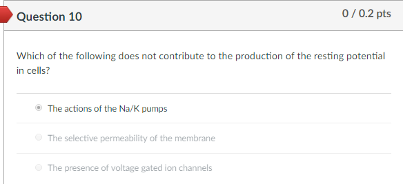 Question 10 0/0.2 pts Which of the following does not contribute to the production of the resting potential in cells? The actions of the Na/K pumps The selective permeability of the membrane The presence of voltage gated ion channels