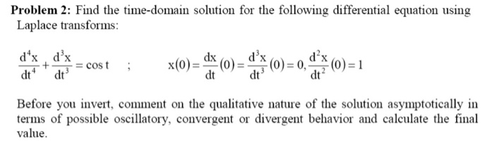 Problem 2: Find the time-domain solution for the following differential equation using Laplace transforms: dx dx +--cos t dt dt dt Before you invert, comment on the qualitative nature of the solution asymptotically in terms of possible oscillatory, convergent or divergent behavior and calculate the final value.