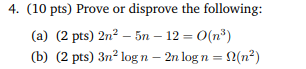4. (10 pts) Prove or disprove the following: (a) (2 pts) 2n2 -5n 12 O(n3) (b) (2 pts) 3n2 logn - 2n logn-2(n2)