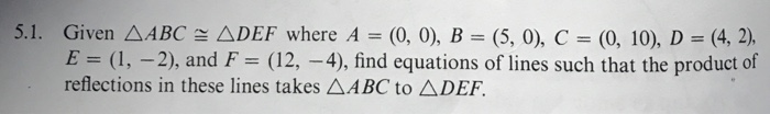5.1. Given △ABC, △DEF where A = (0, 0), B = (5, 0), C = (0, 10), D = (42), ,-2), and F = (12 reflections in these lines takes