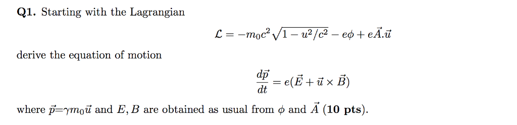 Q1. Starting with the Lagrangian derive the equation of motion where p=γmou and E, B are obtained as usual from φ and A (10 p