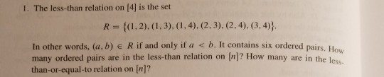 I. The less-than relation on [4] is the set In other words, (a,b) R if and only if a < b. It contains six ordered pairs. How many ordered pairs are in the less-than relation on (n]? How many are in the les than-or-equal-to relation on [n]?
