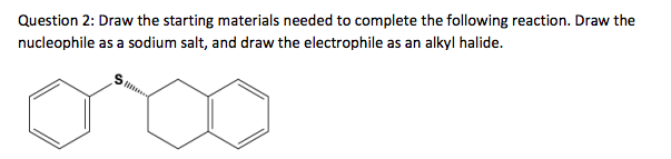 Question 2: Draw the starting materials needed to complete the following reaction. Draw the nucleophile as a sodium salt, and
