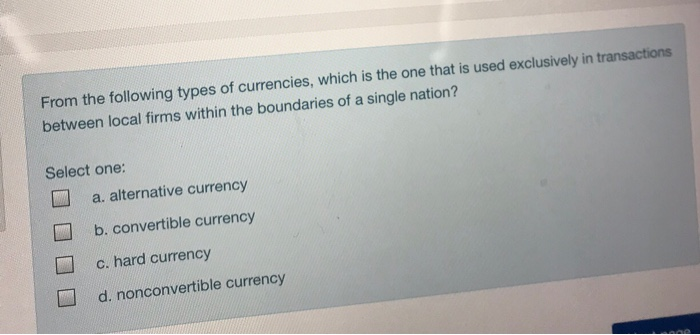 From the following types of currencies, which is the one that is used exclusively in transactions between local firms within the boundaries of a single nation? Select one: a. alternative currency b. convertible currency c. hard currency d. nonconvertible currency