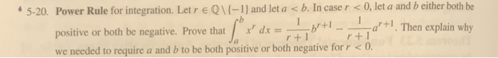5-20. Power Rule for integration. Let r Q(-1) and let a b. In caser < 0, let a and b either both be positive or both be negative. Prove that we needed to require a and b to be both postive or both negative forro d+. Then explain why 1 -ar +1. Then explain why r+1