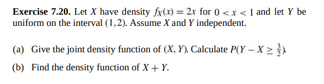 Exercise 7.20. Let X have density fx(x) = 2x for 0 < x < 1 and let Y be uniform on the interval (1,2). Assume X and Y independent. Give the joint density function of (X. Y). Calculate P(Y - X2 Find the density function of X + Y. (a) (b)