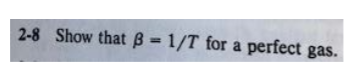 2-8 show that β-1/T for a perfect gas.