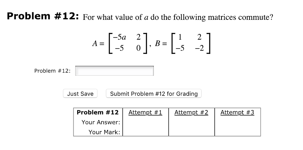 Problem #12: For what value of a do the following matrices commute? -5a 21 5 -2 Problem #12: Just Save Submit Problem #12 for Grading Problem #12 | Attempt #1 Attempt #2 | Attempt #3 Your Answer: Your Mark:
