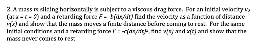 2. A mass m sliding horizontally is subject to a viscous drag force. For an initial velocity vo (at x = t: 0) and a retarding