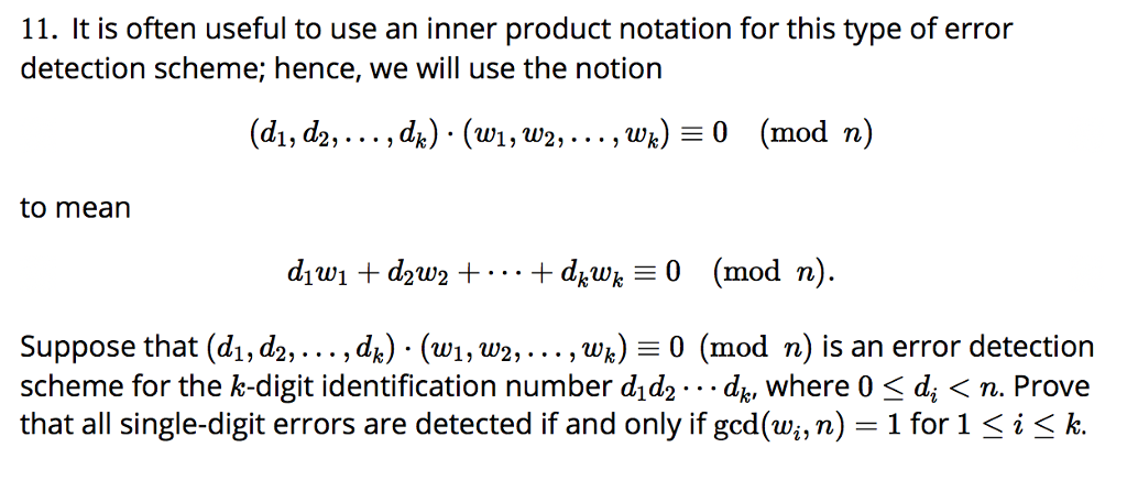 11. It is often useful to use an inner product notation for this type of error detection scheme; hence, we will use the notion (di, d2,...,d^) (wi,w2,... ,wk)0 (mod n) to mean Suppose that (di, d2,..., dk) (wi, w2,.. . , wk)-0 (mod n) is an error detection scheme for the k-digit identification number d1dq . . . dk, where 0 〈 di 〈 n. Prove that all single-digit errors are detected if and only if gcd(wi, n-1 for 1 〈 k.