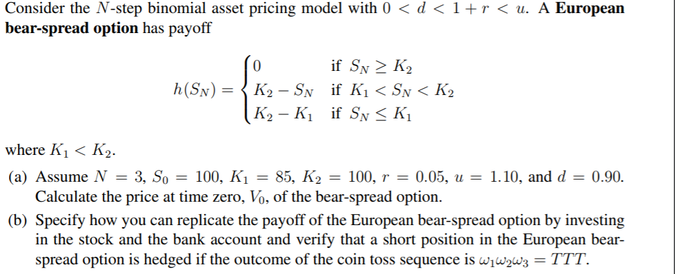Consider the N-step binomial asset pricing model with 0 <d<1 +r<u. AEuropean bear-spread option has payoff where Ki< K2. (a) Assume N 3, So 100, Ki -85, K2100, 0.05,.10, and d 0.90 Calculate the price at time zero, Vo, of the bear-spread option. (b) Specify how you can replicate the payoff of the European bear-spread option by investing in the stock and the bank account and verify that a short position in the European bear- spread option is hedged if the outcome of the coin toss sequence is wwws-TTT.