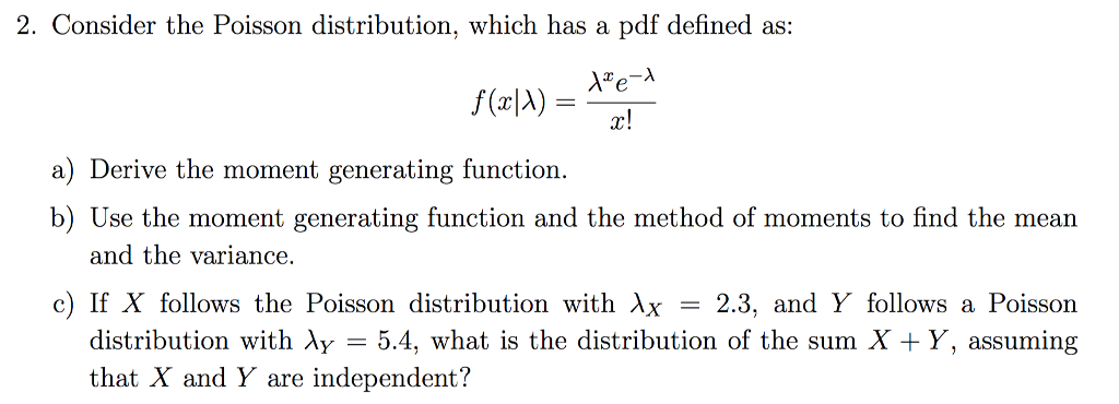 2. Consider the Poisson distribution, which has a pdf defined as: a) Derive the moment generating function. b) Use the moment generating function and the method of moments to find the mean and the variance. c) If X follows the Poisson distribution with Xx - 2.3, and Y follows a Poisson distribution with XY-54, what is the distribution of the sum X + Y, assuming that X and Y are independent?