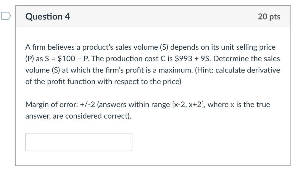 Question 4 20 pts A firm believes a products sales volume (S) depends on its unit selling price (P) as S $100 P. The production cost C is $993+9S. Determine the sales volume (S) at which the firms profit is a maximum. (Hint: calculate derivative of the profit function with respect to the price) Margin of error: +/-2 (answers within range [x-2, x+2], where x is the true answer, are considered correct)