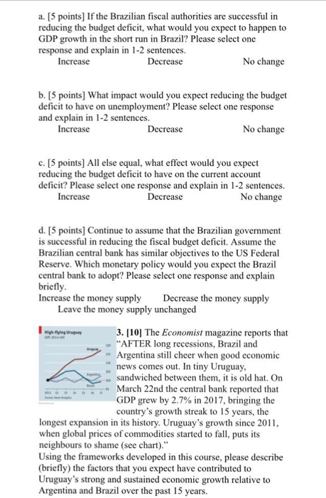 a. [5 points] If the Brazilian fiscal authorities are successful in reducing the budget deficit, what would you expect to happen to GDP growth in the short run in Brazil? Please select one response and explain in 1-2 sentences. Increase No change b. [5 points] What impact would you expect reducing the budget deficit to have on unemployment? Please select one response and explain in 1-2 sentences. Increase Decrease No change c. [5 points] All else equal, what effect would you expect reducing the budget deficit to have on the current account deficit? Please select one response and explain in 1-2 sentences. Decrease No change Increase d. [5 points Continue to assume that the Brazilian government is successful in reducing the fiscal budget deficit. Assume the Brazilian central bank has similar objectives to the US Federal Reserve. Which monetary policy would you expect the Brazil central bank to adopt? Please select one response and explain brief Increase the money supply Decrease the money supply Leave the money supply unchanged 3. [101 The Economist magazine reports that AFTER long recessions, Brazil and Argentina stll cheer when good economic news comes out. In tiny Uruguay sandwiched between them, it is old hat, On March 22nd the central bank reported that GDP grew by 2.7% in 2017, bringing the countrys growth streak to 15 years, the longest expansion in its history. Uruguays growth since 20 when global prices of commodities started to fall, puts its neighbours to shame (see chart). Using the frameworks developed in this course, please describe (briefly) the factors that you expect have contributed to Uruguays strong and sustained economic growth relative to Argentina and Brazil over the past 15 years.