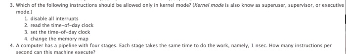 3. Which of the following instructions should be allowed only in kernel mode? (Kernel mode is also know as superuser, supervisor, or executive mode.) 1. disable all interrupts 2. read the time-of-day clock 3. set the time-of-day clock 4. change the memory map 4. A computer has a pipeline with four stages. Each stage takes the same time to do the work, namely, 1 nsec. How many instructions per second san this machine execute?