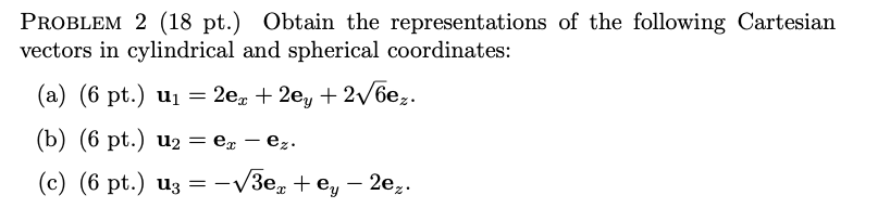 PROBLEM 2 (18 pt.) Obtain the representations of the following Cartesian vectors in cylindrical and spherical coordinates: (a) (6 pt.) u,-20, + 2ey + 2убе. (b) (6 pt.) u2 ee. (c) (6 pt.) u,--v3e, + ey-2e, .