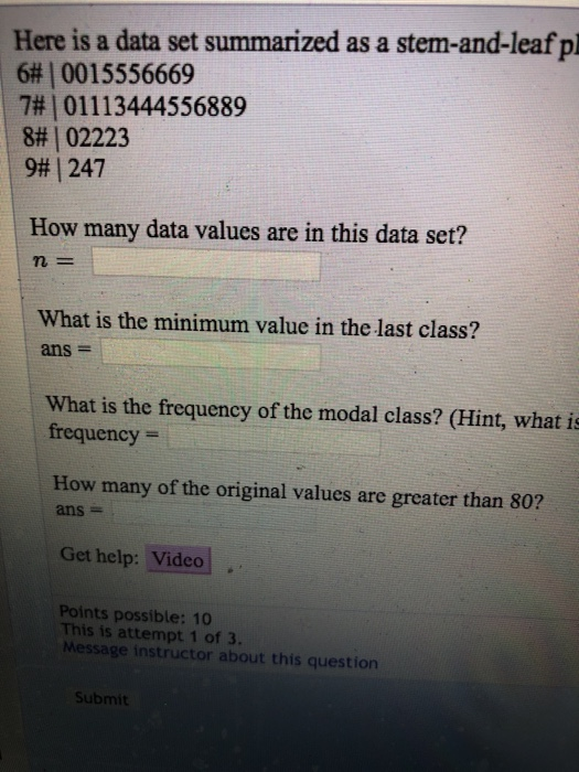 Here is a data set summarized as a stem-and-leaf pl 6# | 0015556669 7# | 01113444556889 8# | 02223 9, 247 How many data values are in this data set? n- What is the minimum value in the last class? ans- What is the frequency of the modal class? (Hint, what is frequency How many of the original values are greater than 80? ans- Get help: Video Points possible: 10 This is attempt 1 of 3. Message instructor about this question Submit