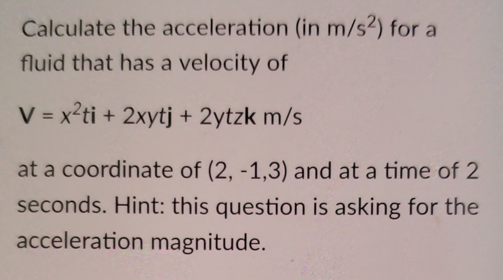 Calculate the acceleration (in m/s2) for a fluid that has a velocity of V x2ti + 2xytj +2ytzk m/s at a coordinate of (2, -1,3