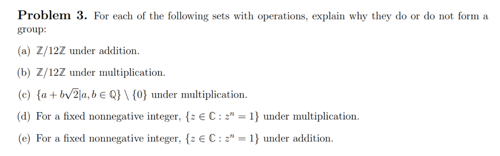 Problem 3. For each of the following sets with operations, explain why they do or do not form a group: (a) Z/12Z under addition (b) Z/12Z under multiplication. (c) {a + bv 21, b є Q} \ {0} under multiplication. (d) For a fixed nonnegative integer, EC: uder multiplication (e) For a fixed nonnegative integer, {z C 21j under addition