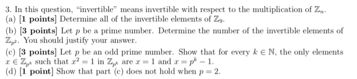 (a) [1 points] Determine all of the invertible elements of Zo. (b) [3 points] Let p be a prime number. Determine the number of the invertible elements of Zy. You should justify your answer. (c) [3 points] Let p be an odd prime number. Show that for every k E N, the only elements x E Zpk such that x2-1 in Zp are x 1 and x = pk-1. d) |1 point, show that part (c) does not hold when p=2.