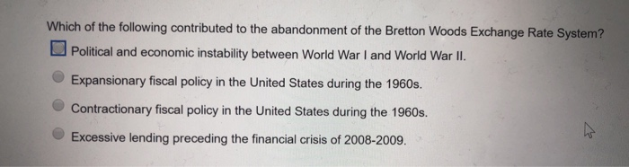 Which of the following contributed to the abandonment of the Bretton Woods Exchange Rate System? Political and economic instability between World War I and World War lI. Expansionary fiscal policy in the United States during the 1960s. Contractionary fiscal policy in the United States during the 1960s. Excessive lending preceding the financial crisis of 2008-2009.