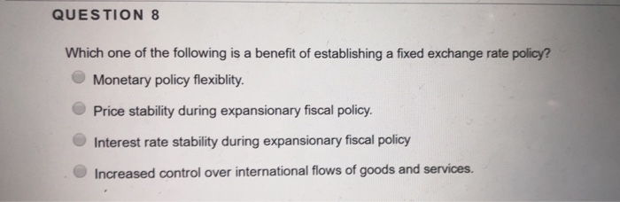 QUESTION 8 Which one of the following is a benefit of establishing a fixed exchange rate policy? Monetary policy flexiblity. Price stability during expansionary fiscal policy Interest rate stability during expansionary fiscal policy Increased control over international flows of goods and services.
