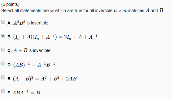 (5 points) Select all statements below which are true for all invertible n x n matrices A and B A. A2 B8 is invertible C. A + B is invertible 1 R-1 F. ABA 1-B