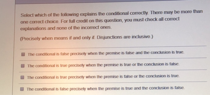 than Select which of the following explains the conditional correctly There may be more one correct choice. For full credit on this question, you must check all correct explanations and none of the incorrect ones. (Precisely when means if and only if. Disjunctions are inclusive.) The conditional is false precisely when the premise เร false and the conclusion is true. The conditional is true precisely when the premise is true or the conclusion is false. The conditional is true precisely when the premise is false or the conclusion is true. The conditional is false precisely when the premise is true and the conclusion is talse. ■