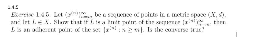 1.4.5 Exercise 1.4.5. Let (a)bquence of points in a metric space (X,d), and let L E X. Show that if L is a limit point of the sequence (r(n))n= m, then L is an adherent point of the set fam): n 2 m). Is the converse true?