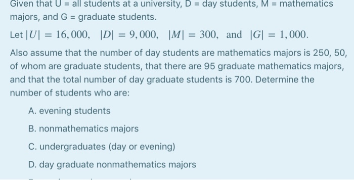 Given that U-all students at a university, D day students, M- mathematics majors, and G graduate students Let |Ul 16,000, IDI-9,000, IMI 300, and IGI 1,000. Also assume that the number of day students are mathematics majors is 250, 50, of whom are graduate students, that there are 95 graduate mathematics majors, and that the total number of day graduate students is 700. Determine the number of students who are A. evening student:s B. nonmathematics majors C. undergraduates (day or evening) D. day graduate nonmathematics majors