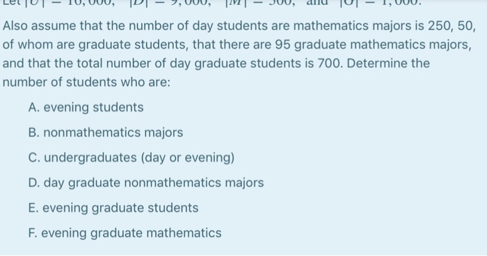 Also assume that the number of day students are mathematics majors is 250, 50, of whom are graduate students, that there are 95 graduate mathematics majors, and that the total number of day graduate students is 700. Determine the number of students who are A. evening students B. nonmathematics majors C. undergraduates (day or evening) D. day graduate nonmathematics majors E. evening graduate students F. evening graduate mathematics